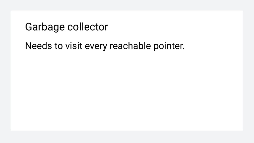 Garbage collector Needs to visit every reachabl...