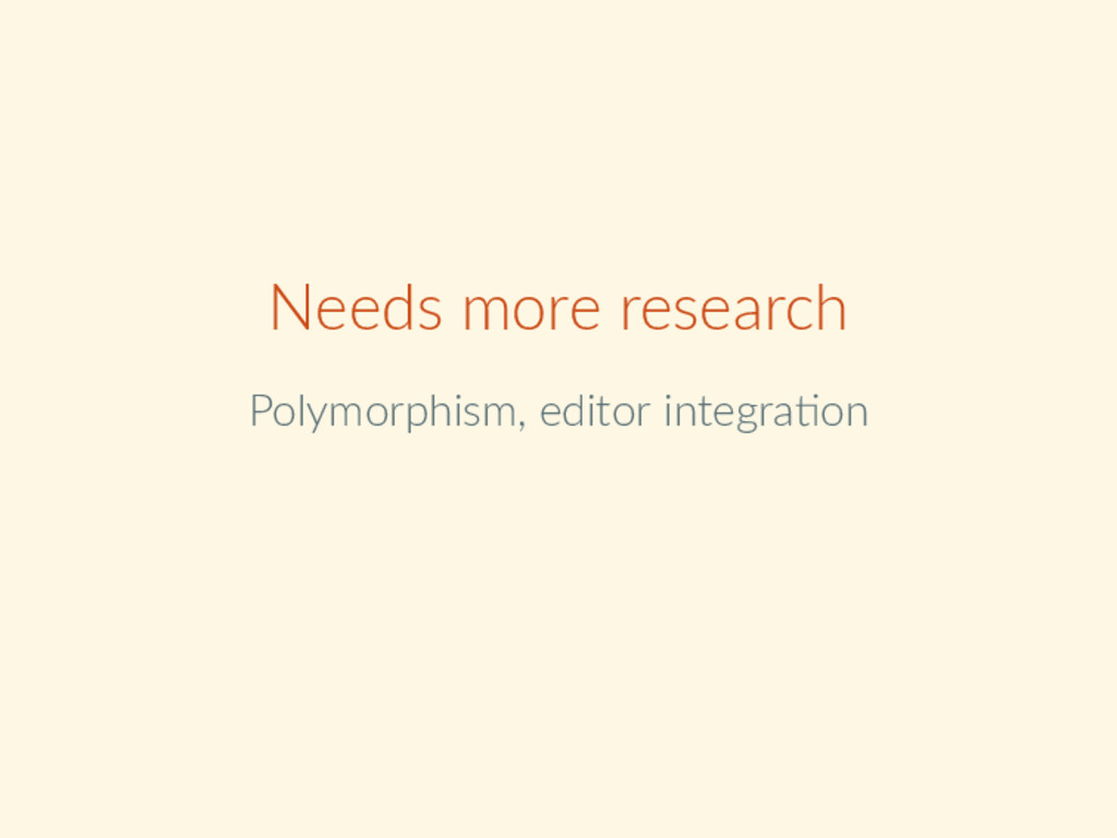 Needs more research Polymorphism, editor integr...