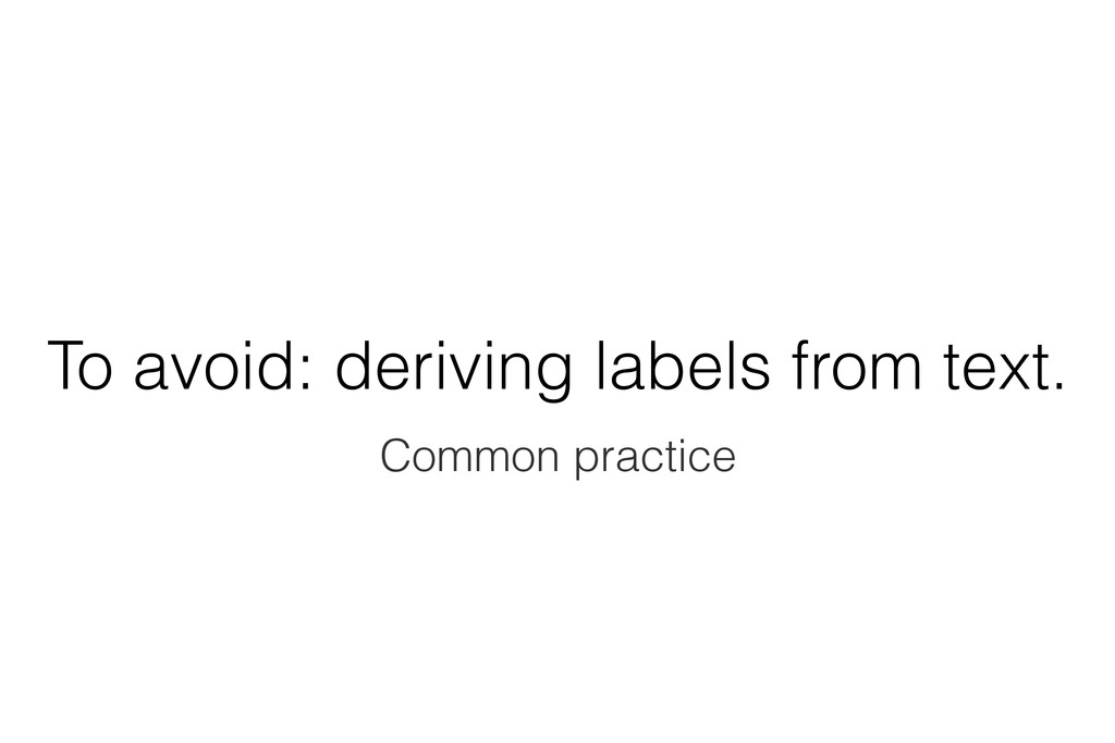 To avoid: deriving labels from text. Common pra...
