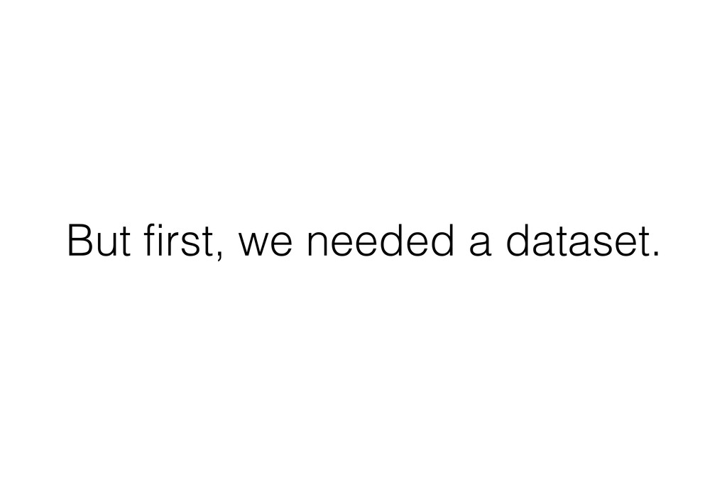 But first, we needed a dataset.