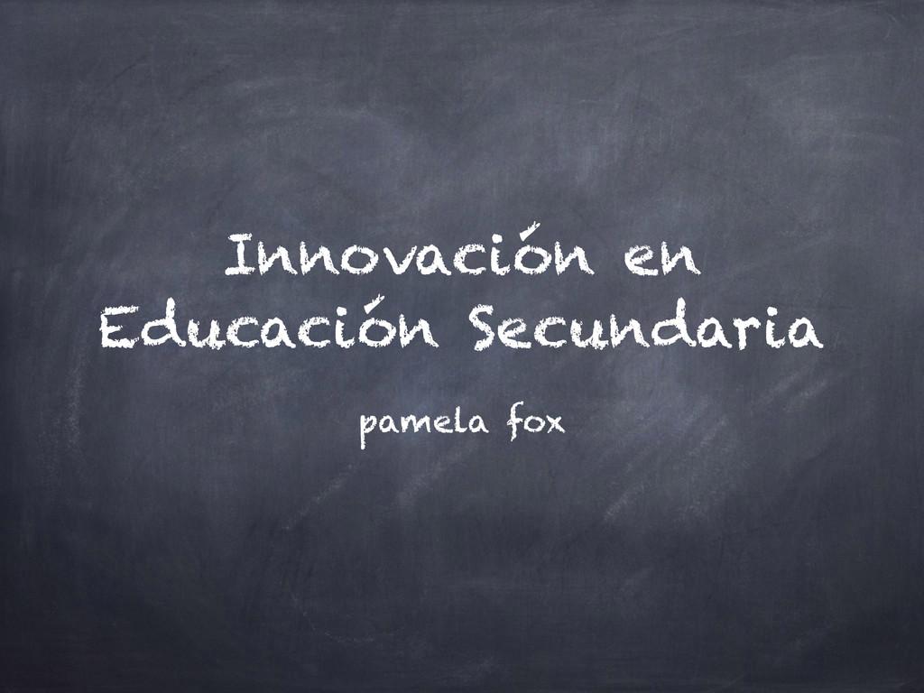 Innovación en Educación Secundaria pamela fox