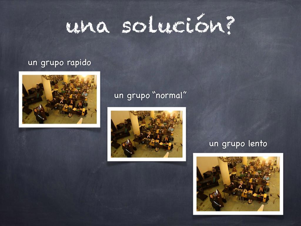 una solución? un grupo rapido un grupo lento un...