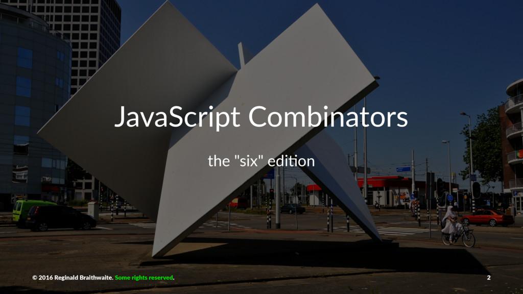 "JavaScript Combinators the ""six"" edi*on © 2016 ..."