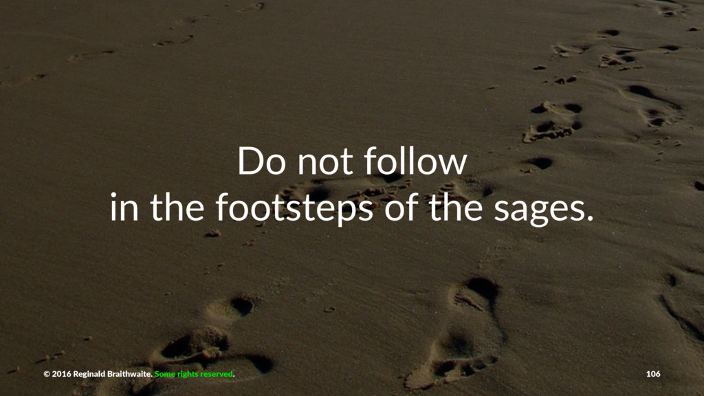 Do not follow in the footsteps of the sages. © ...