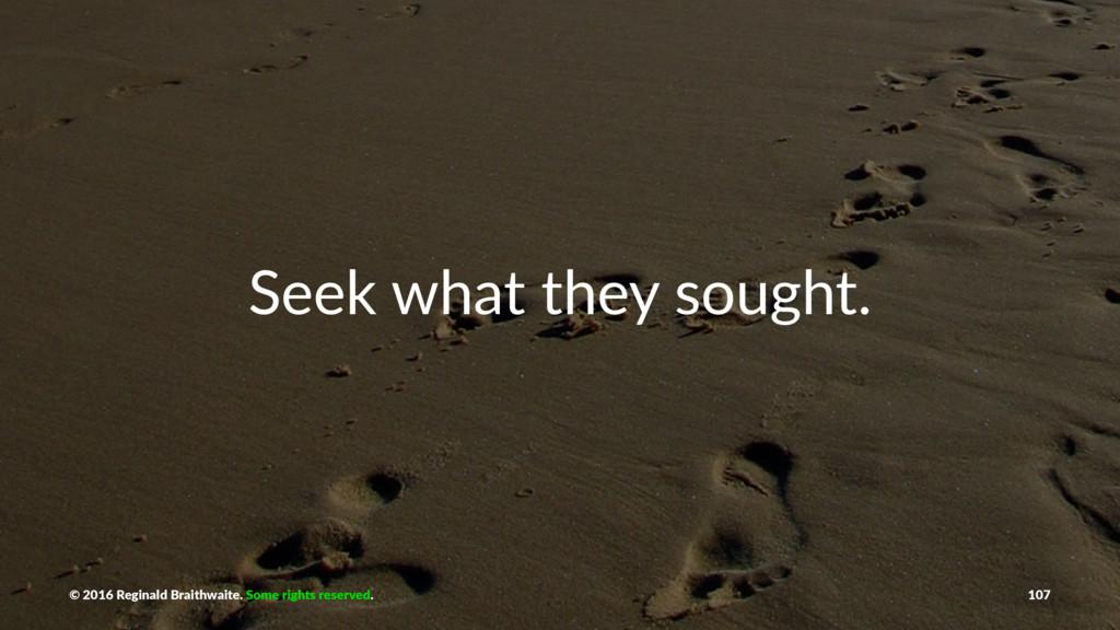 Seek what they sought. © 2016 Reginald Braithwa...