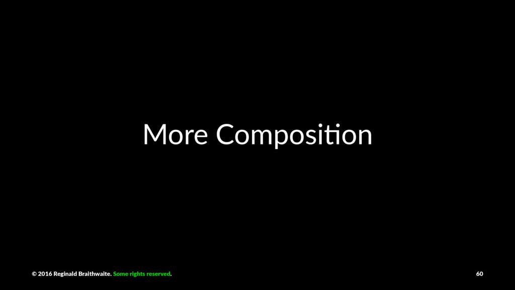 More Composi+on © 2016 Reginald Braithwaite. So...