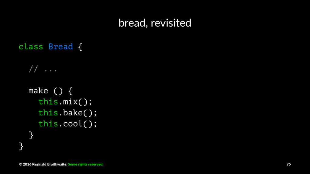 bread, revisited class Bread { // ... make () {...