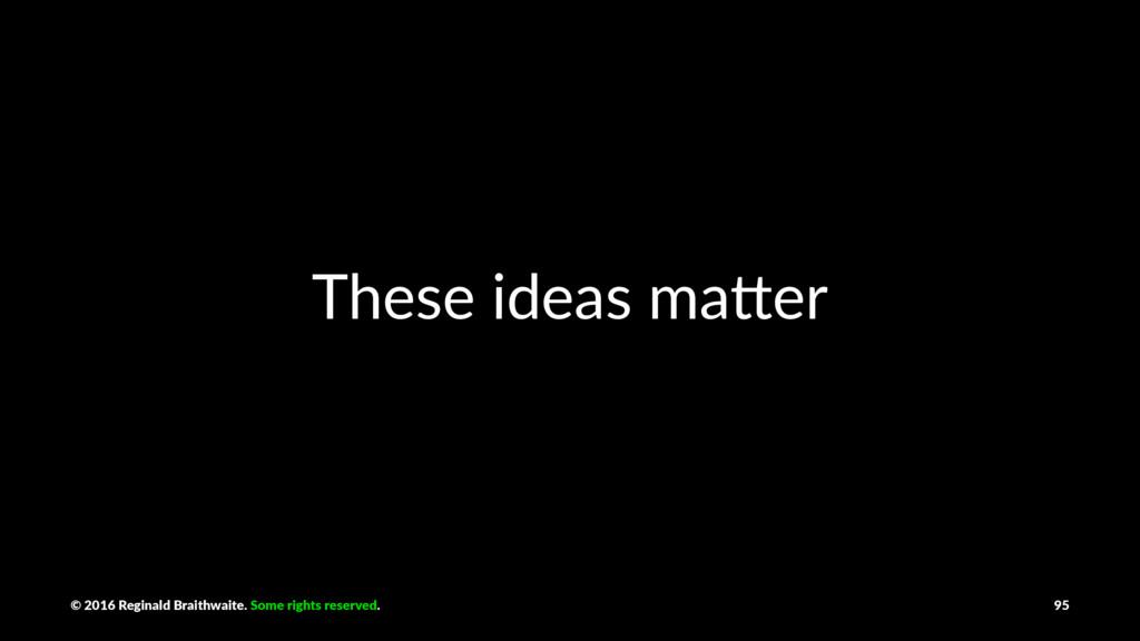 These ideas ma*er © 2016 Reginald Braithwaite. ...