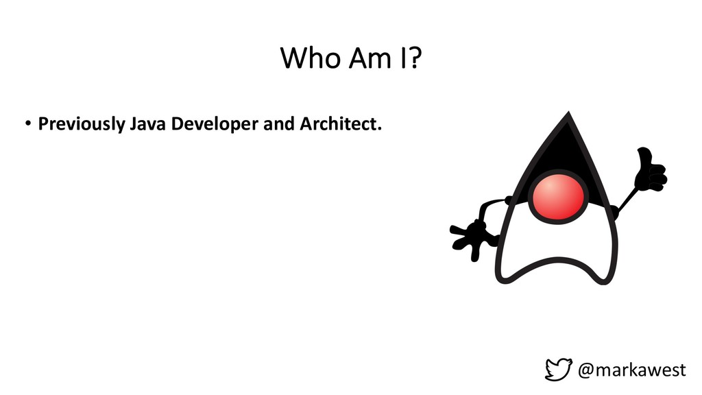Who Am I? • Previously Java Developer and Archi...