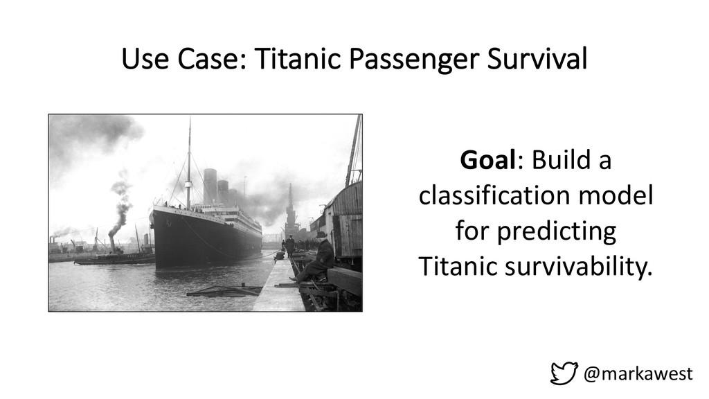 Use Case: Titanic Passenger Survival @markawest...