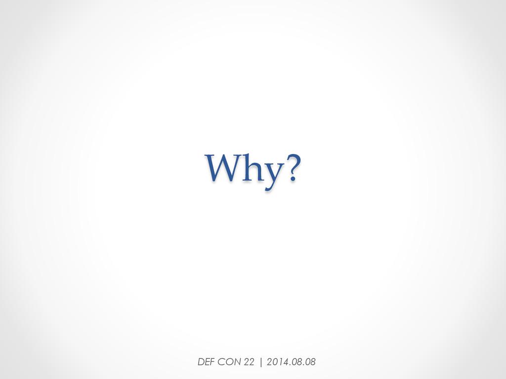 Why? DEF CON 22 | 2014.08.08
