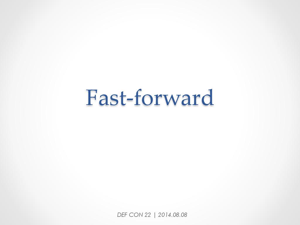 Fast-‐‑forward DEF CON 22 | 2014.08.08