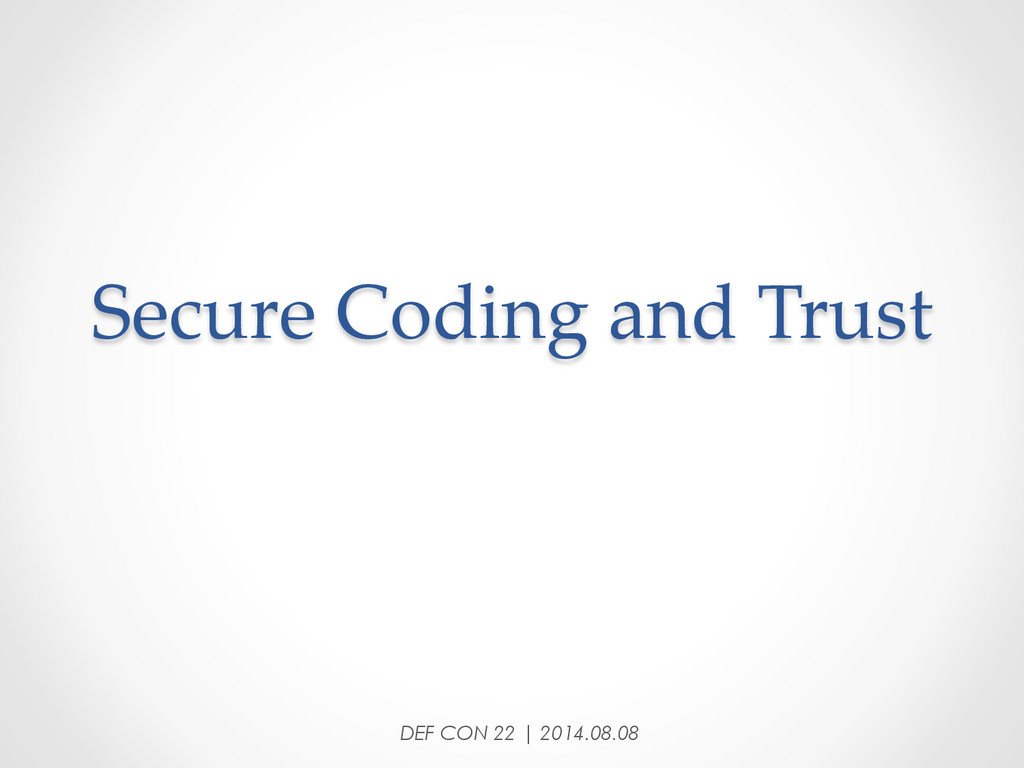 Secure Coding and Trust DEF CON 22 | 2014....