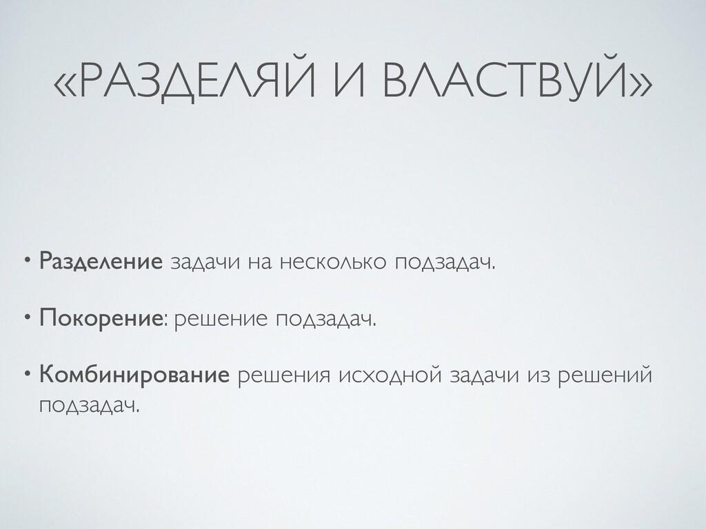 «РАЗДЕЛЯЙ И ВЛАСТВУЙ» • Разделение задачи на не...