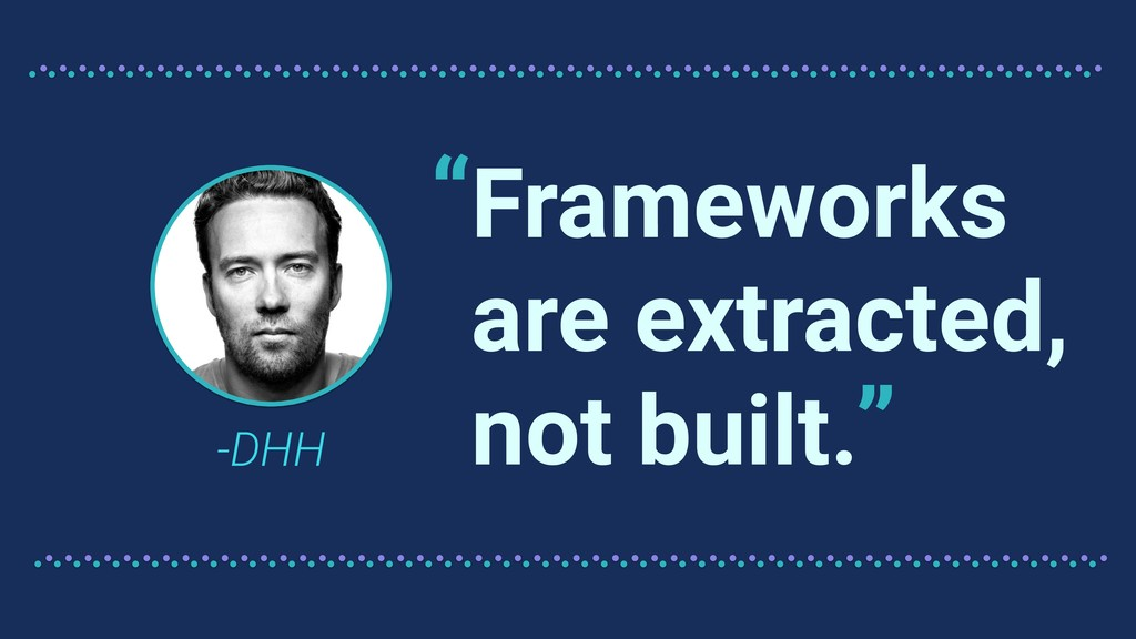 "Frameworks are extracted, not built. -DHH "" """