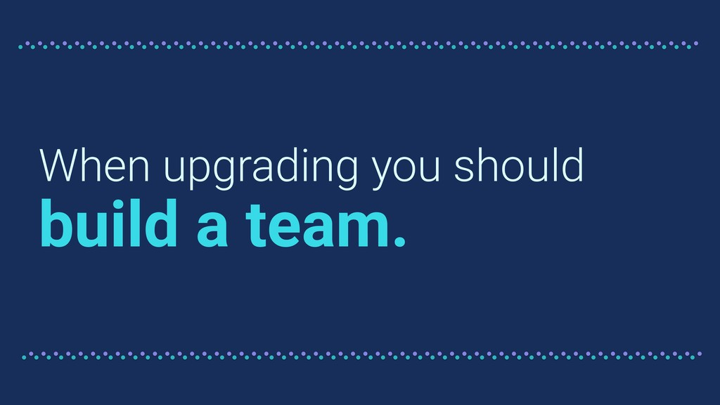 When upgrading you should build a team.