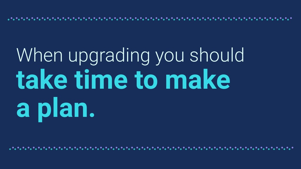 When upgrading you should take time to make a p...