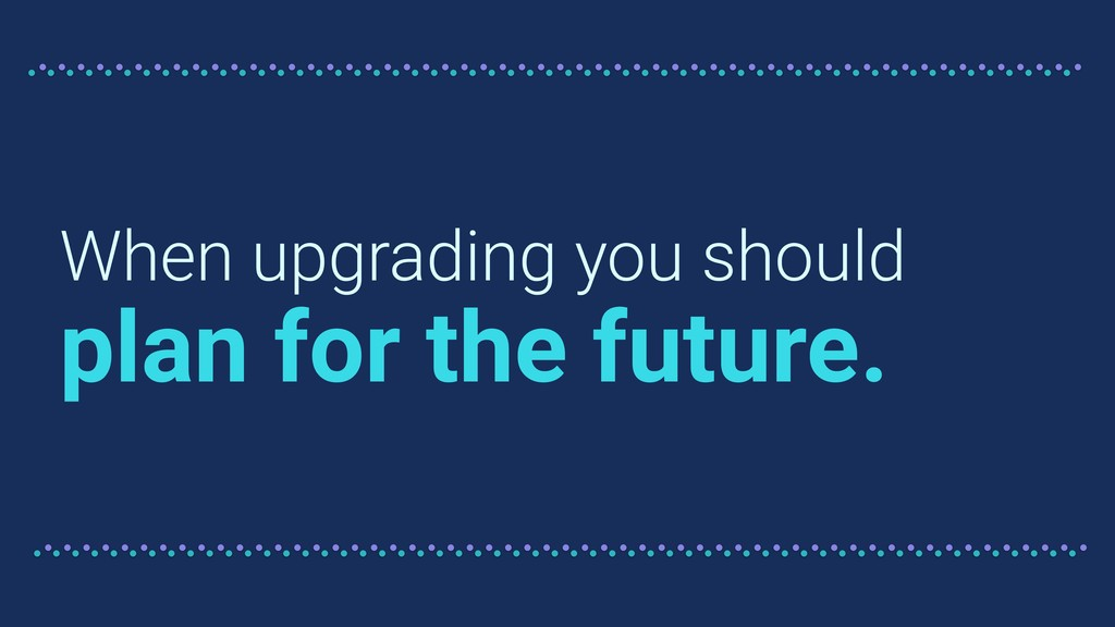 When upgrading you should plan for the future.