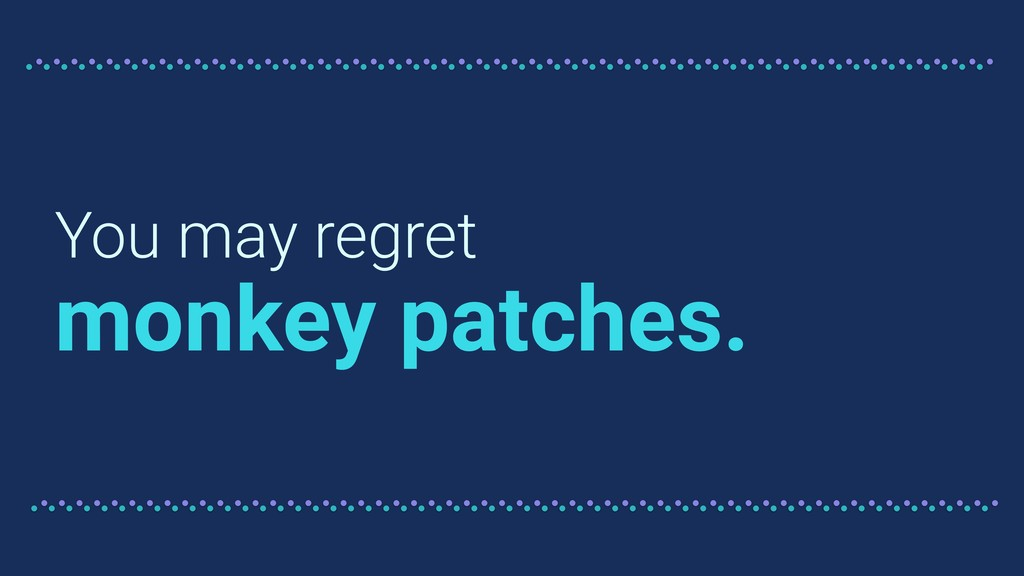 You may regret monkey patches.