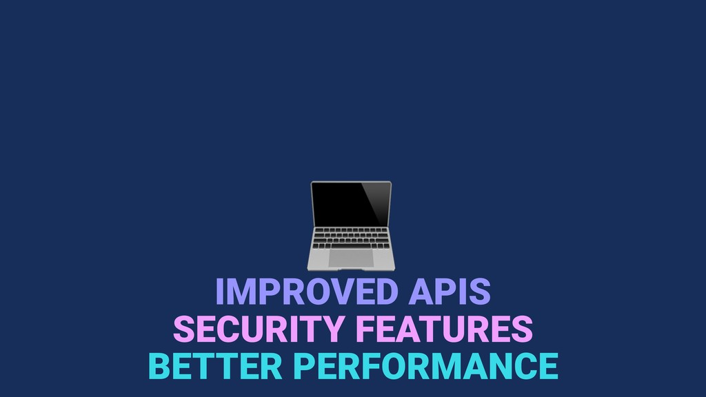 IMPROVED APIS BETTER PERFORMANCE SECURITY FEAT...