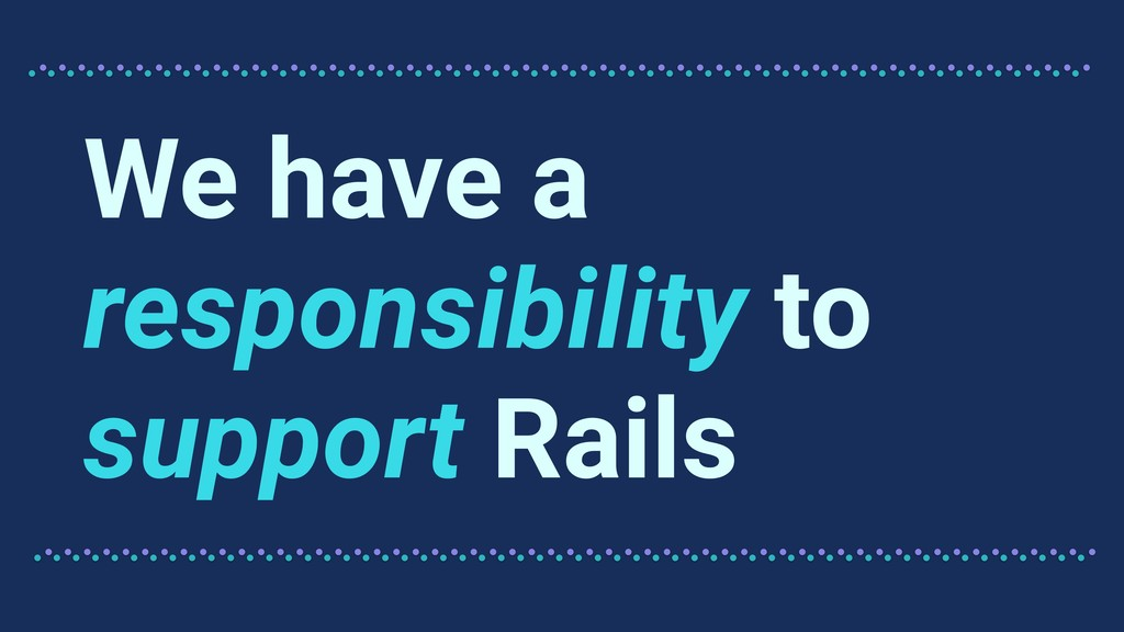 We have a responsibility to support Rails
