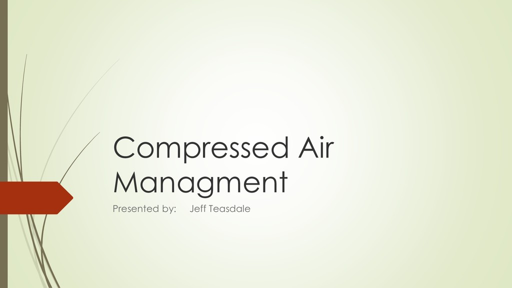 Compressed Air Managment Presented by: Jeff Tea...