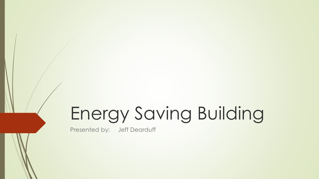 Energy Saving Building Presented by: Jeff Deard...
