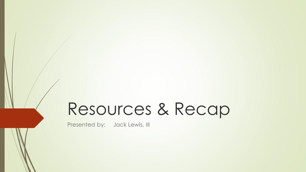 Resources & Recap Presented by: Jack Lewis, III