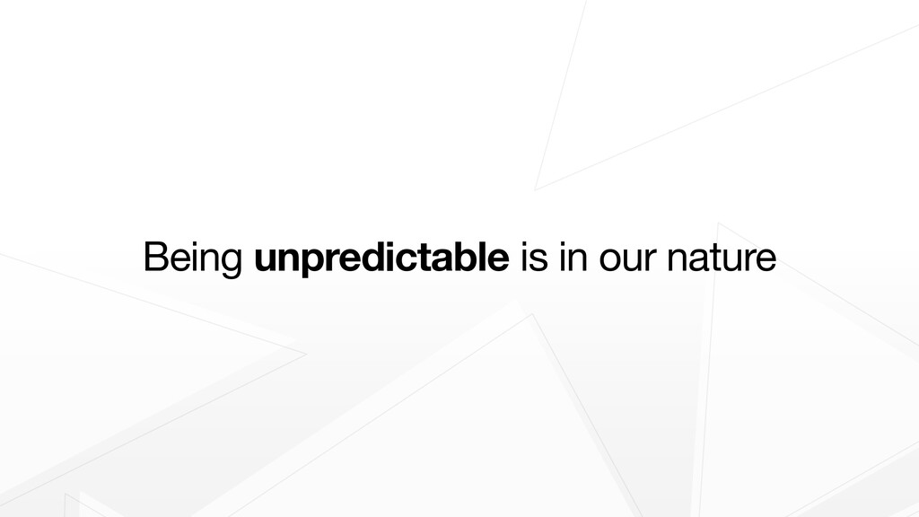 Being unpredictable is in our nature
