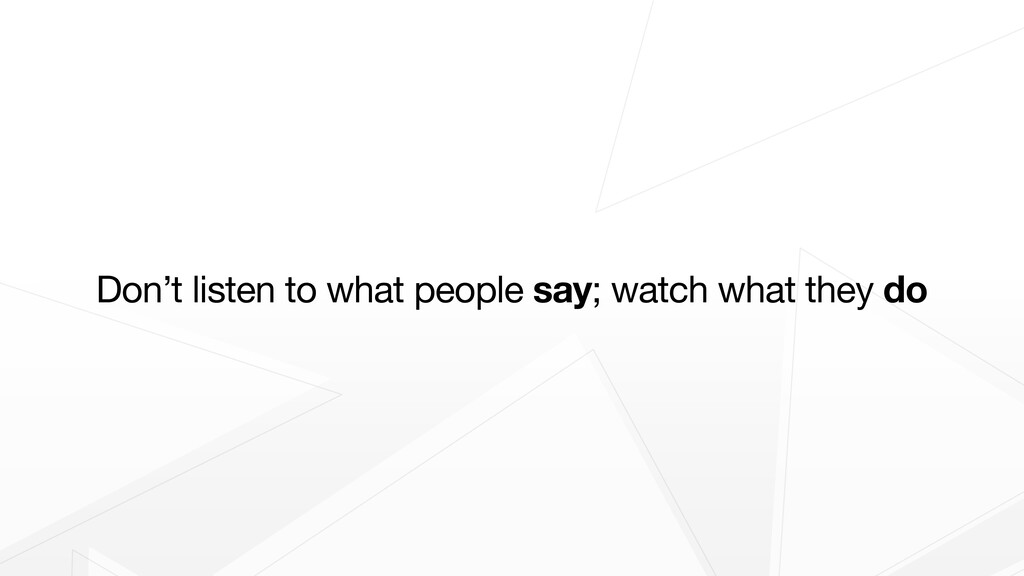 Don't listen to what people say; watch what the...
