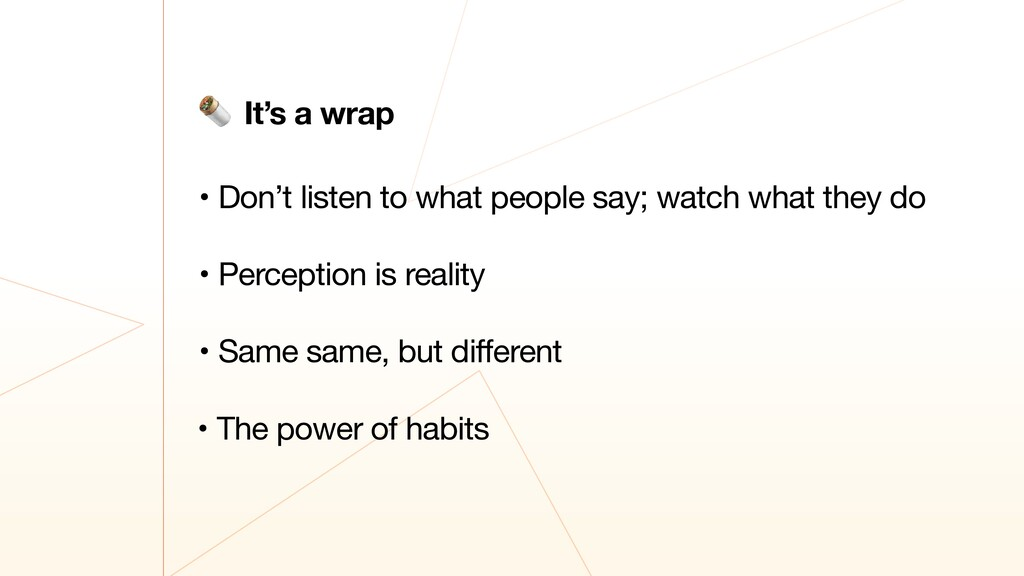 • Don't listen to what people say; watch what t...
