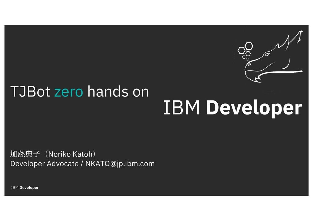 TJBot zero hands on 加藤典⼦(Noriko Katoh) Develope...