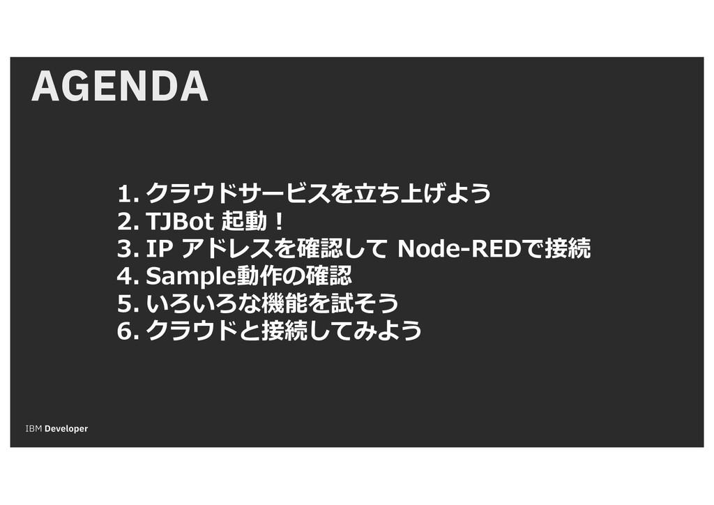 AGENDA 1. クラウドサービスを⽴ち上げよう 2. TJBot 起動! 3. IP アド...