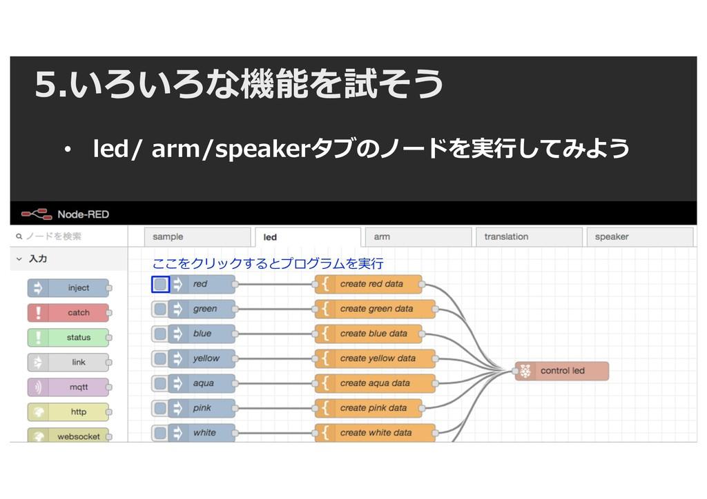 5.いろいろな機能を試そう • led/ arm/speakerタブのノードを実⾏してみよう ...