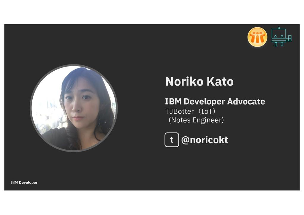 Noriko Kato IBM Developer Advocate TJBotter(IoT...