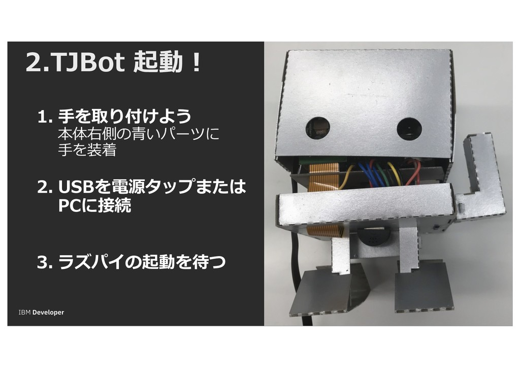 2.TJBot 起動! 1. ⼿を取り付けよう 本体右側の⻘いパーツに ⼿を装着 2. USB...