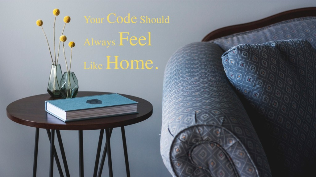 Your Code Should Always Feel Like Home.