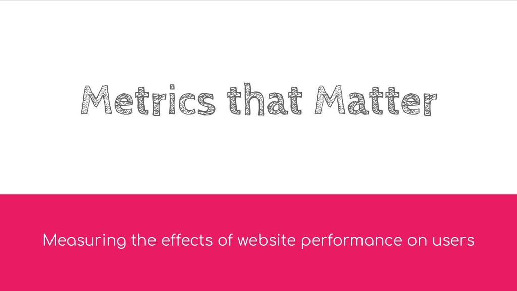 Metrics that Matter Measuring the effects of we...