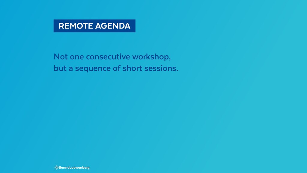 REMOTE AGENDA Not one consecutive workshop, ...