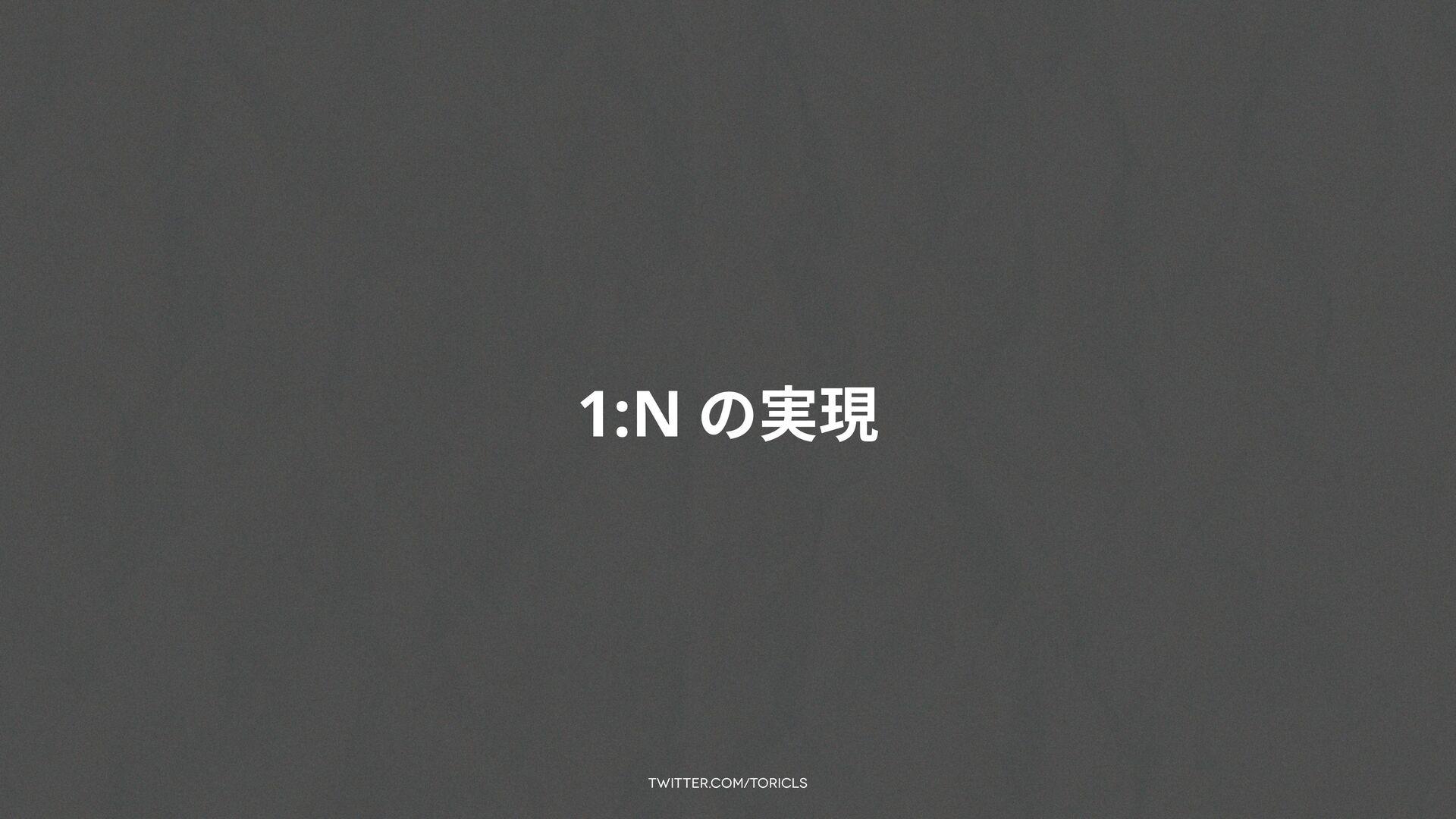 twitter.com/toricls 1:N の実現