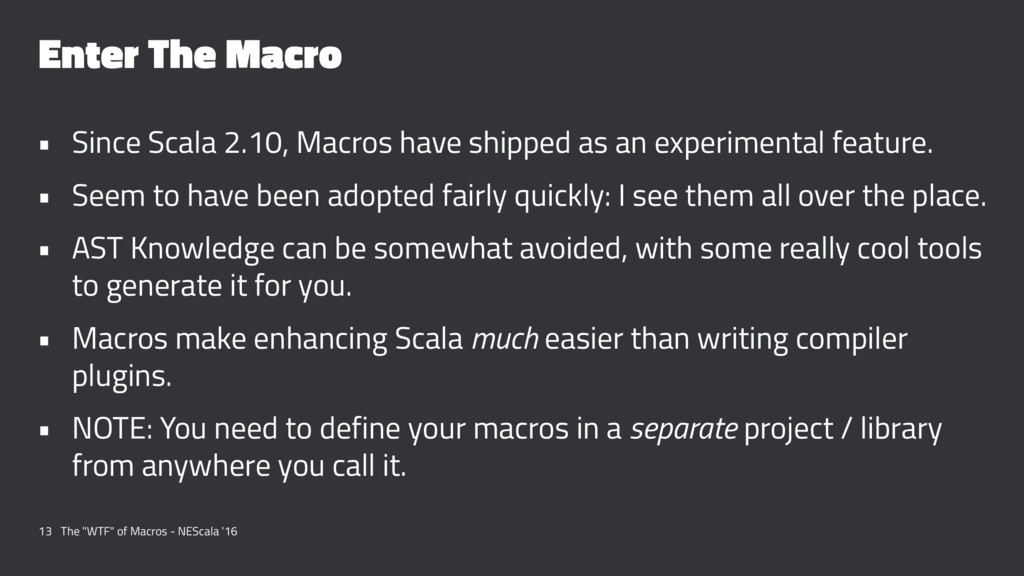 Enter The Macro • Since Scala 2.10, Macros have...