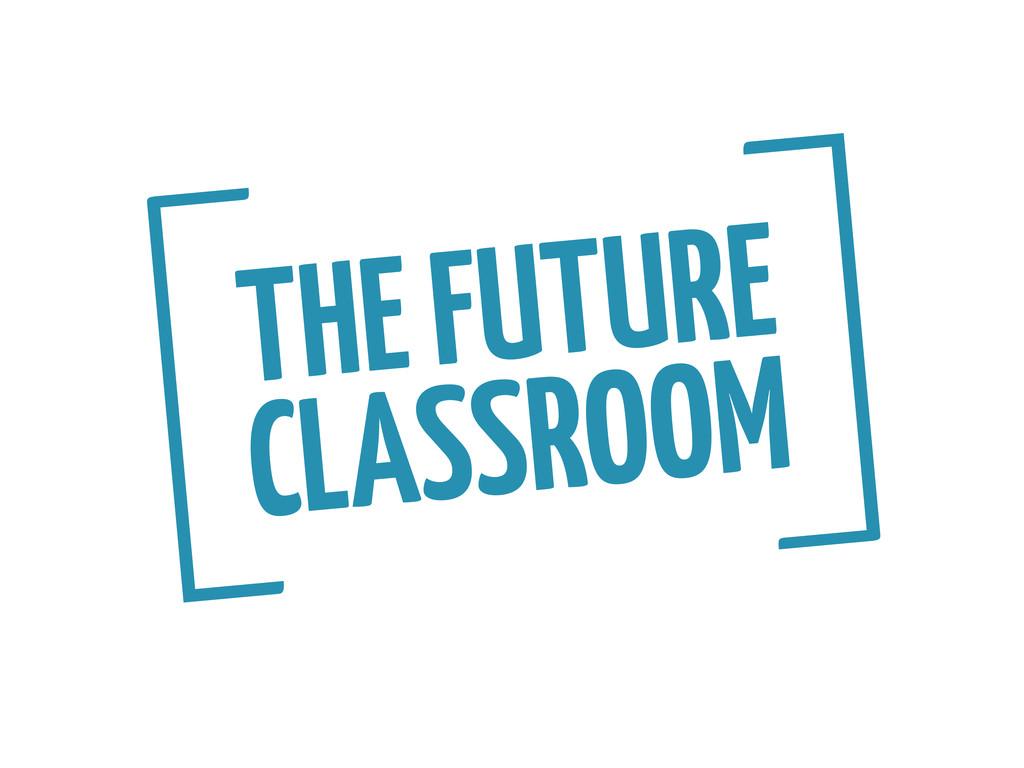 THE FUTURE CLASSROOM [ ]