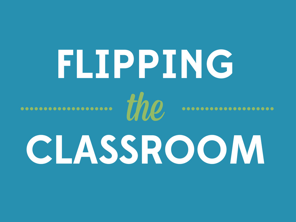 the FLIPPING CLASSROOM .................... ......