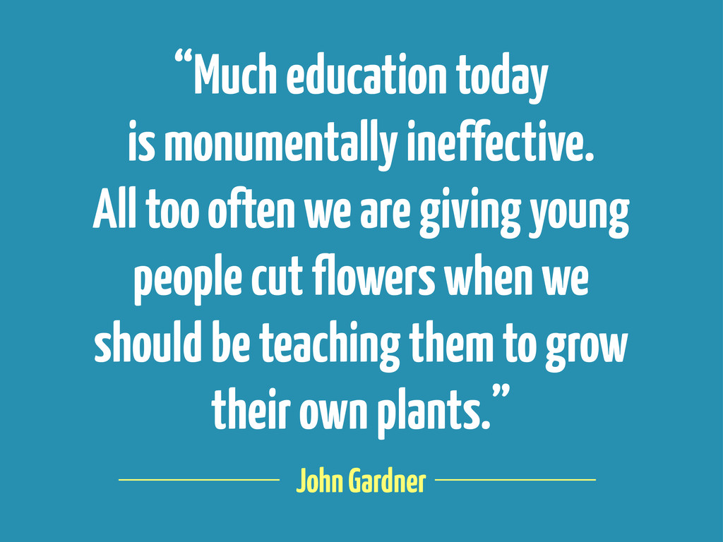 "John Gardner ""Much education today is monumenta..."