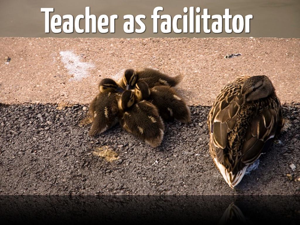 Teacher as facilitator
