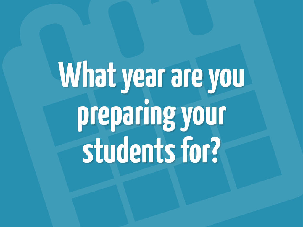 What year are you preparing your students for?
