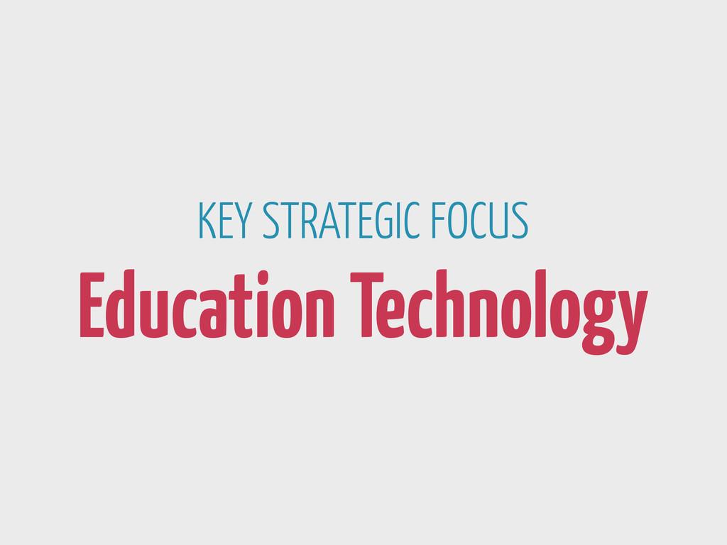 KEY STRATEGIC FOCUS Education Technology