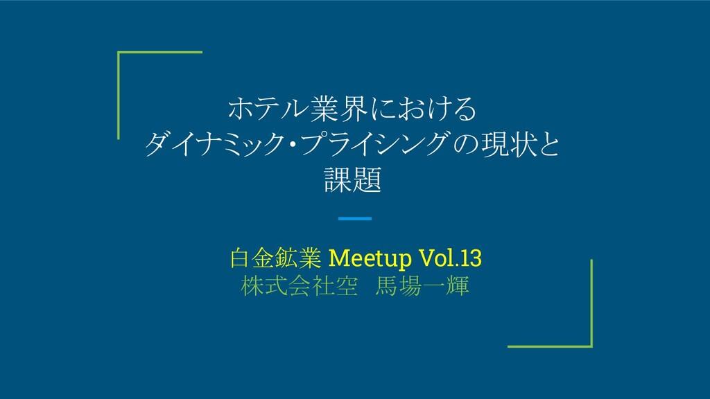 ホテル業界における ダイナミック・プライシングの現状と 課題 白金鉱業 Meetup Vol....