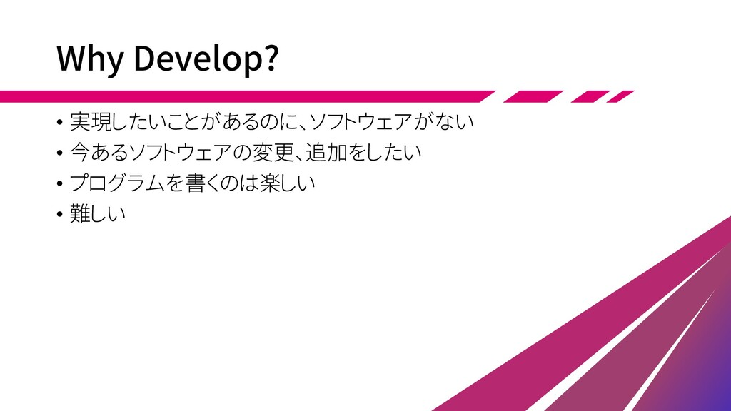 Why Develop? • 実現したいことがあるのに、ソフトウェアがない • 今あるソフトウ...