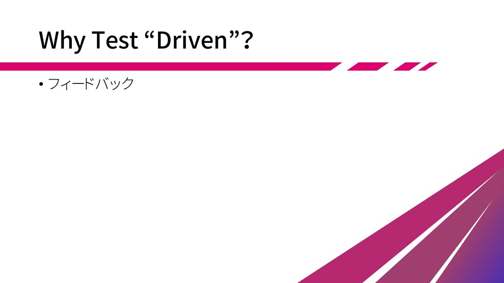 "Why Test ""Driven""? • フィードバック"